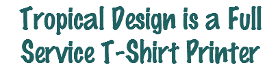 Tropical Design is a Full Service T-Shirt Printer